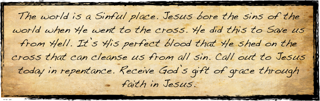 The world is a Sinful place. Jesus bore the sins of the world when He went to the cross. He did this to Save us from Hell. It's His perfect blood that He shed on the cross that can cleanse us from all sin. Call out to Jesus today in repentance. Receive God's gift of grace through faith in Jesus.